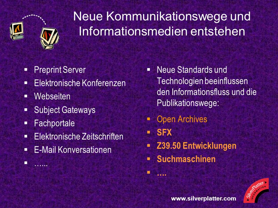 Neue Kommunikationswege und Informationsmedien entstehen Preprint Server Elektronische Konferenzen Webseiten Subject Gateways Fachportale Elektronische Zeitschriften E-Mail Konversationen …...
