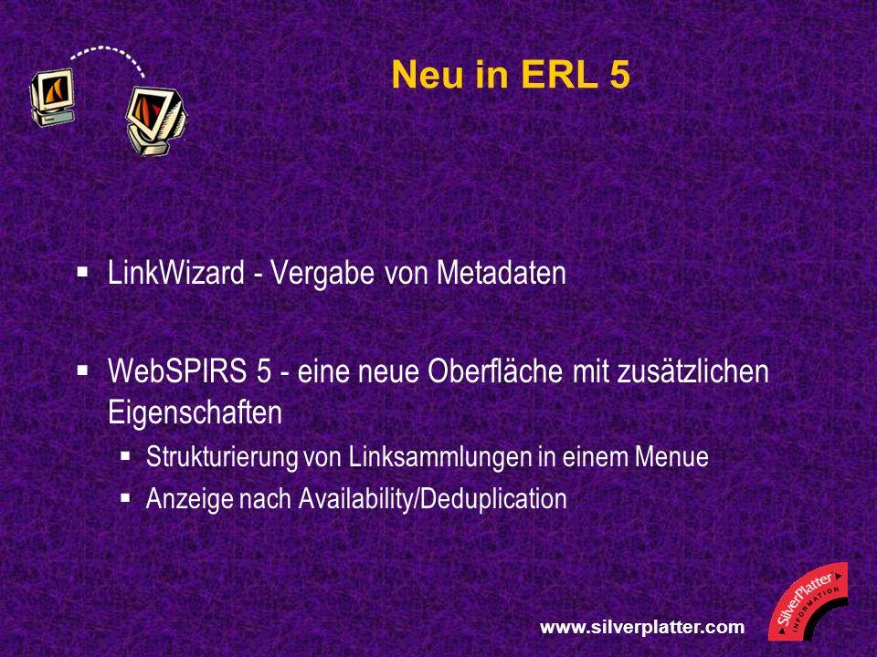 www.silverplatter.com Neu in ERL 5 LinkWizard - Vergabe von Metadaten WebSPIRS 5 - eine neue Oberfläche mit zusätzlichen Eigenschaften Strukturierung von Linksammlungen in einem Menue Anzeige nach Availability/Deduplication