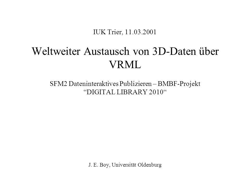 IUK Trier, 11.03.2001 Weltweiter Austausch von 3D-Daten über VRML SFM2 Dateninteraktives Publizieren – BMBF-Projekt DIGITAL LIBRARY 2010 J. E. Boy, Un