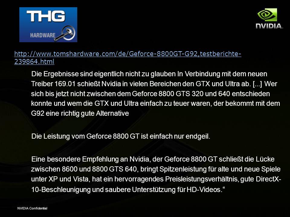 NVIDIA Confidential http://www.tomshardware.com/de/Geforce-8800GT-G92,testberichte- 239864.html Die Ergebnisse sind eigentlich nicht zu glauben In Verbindung mit dem neuen Treiber 169.01 schießt Nvidia in vielen Bereichen den GTX und Ultra ab.