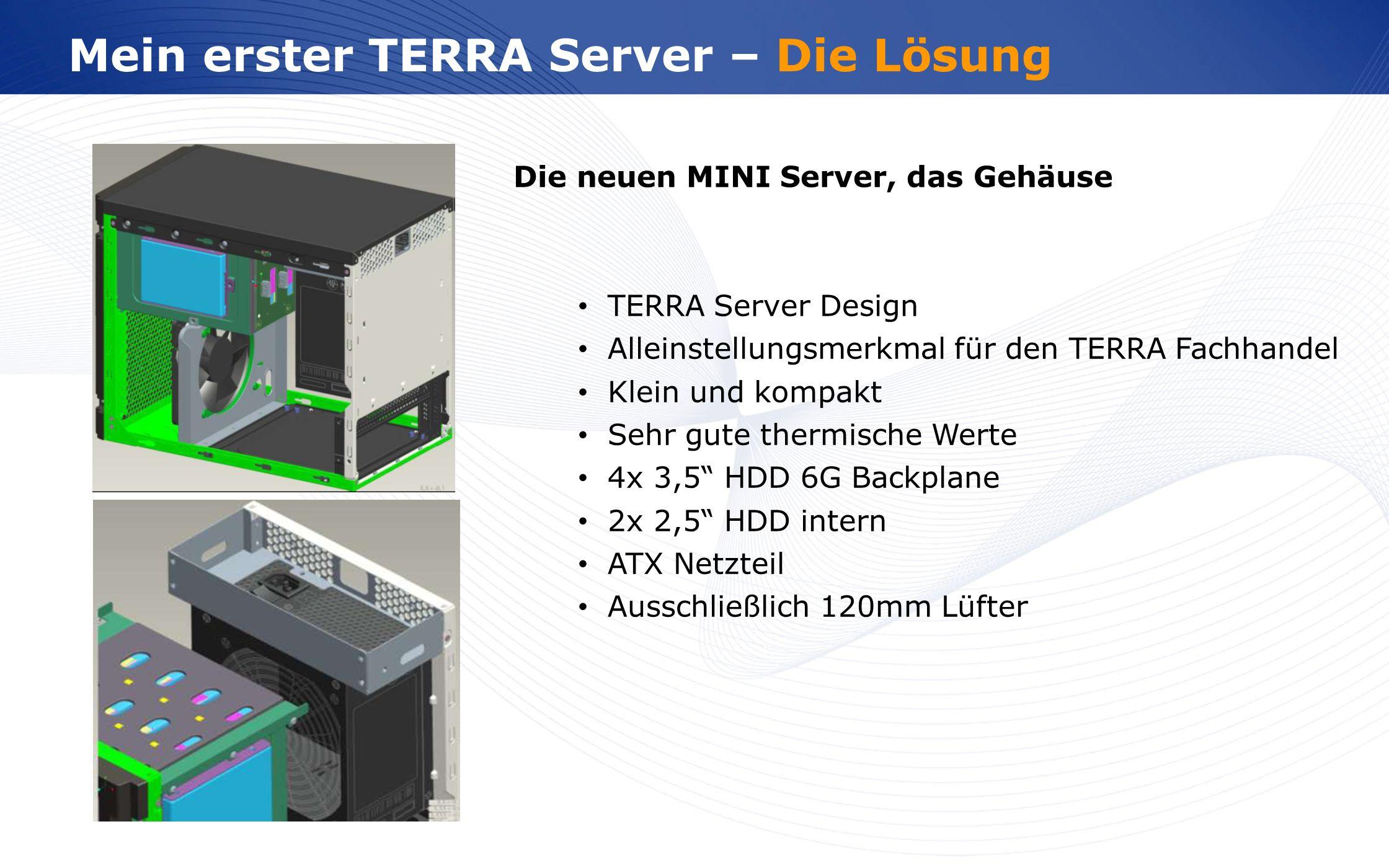 www.wortmann.de Mein erster TERRA Server – Die Lösung Die neuen MINI Server, das Gehäuse TERRA Server Design Alleinstellungsmerkmal für den TERRA Fachhandel Klein und kompakt Sehr gute thermische Werte 4x 3,5 HDD 6G Backplane 2x 2,5 HDD intern ATX Netzteil Ausschließlich 120mm Lüfter