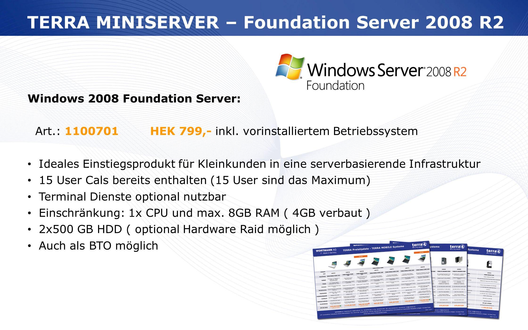 www.wortmann.de Windows 2008 Foundation Server: Art.: 1100701HEK 799,- inkl. vorinstalliertem Betriebssystem Ideales Einstiegsprodukt für Kleinkunden