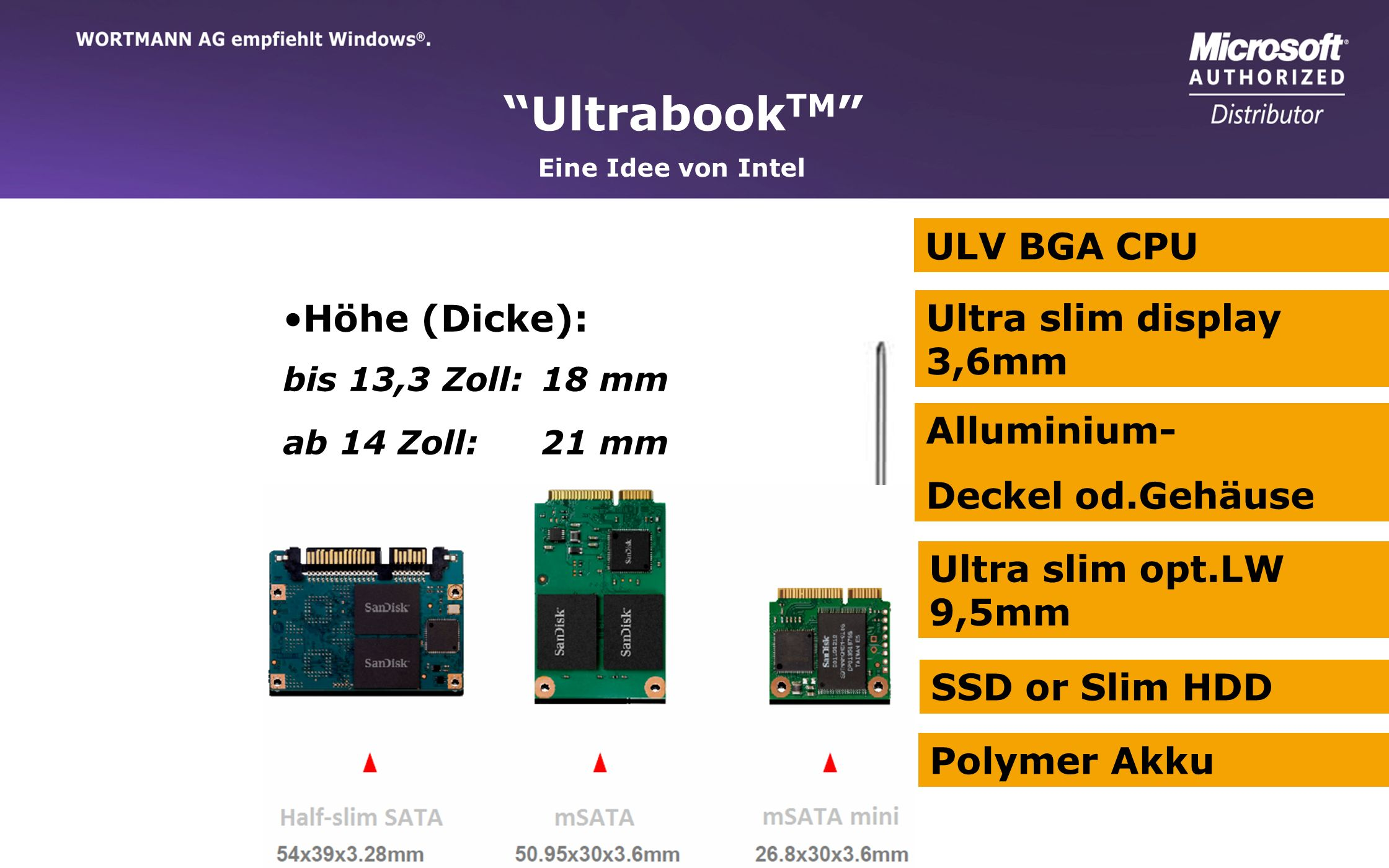 www.wortmann.de Eine Idee von Intel Ultrabook TM ULV BGA CPU Ultra slim display 3,6mm Alluminium- Deckel od.Gehäuse Ultra slim opt.LW 9,5mm SSD or Sli