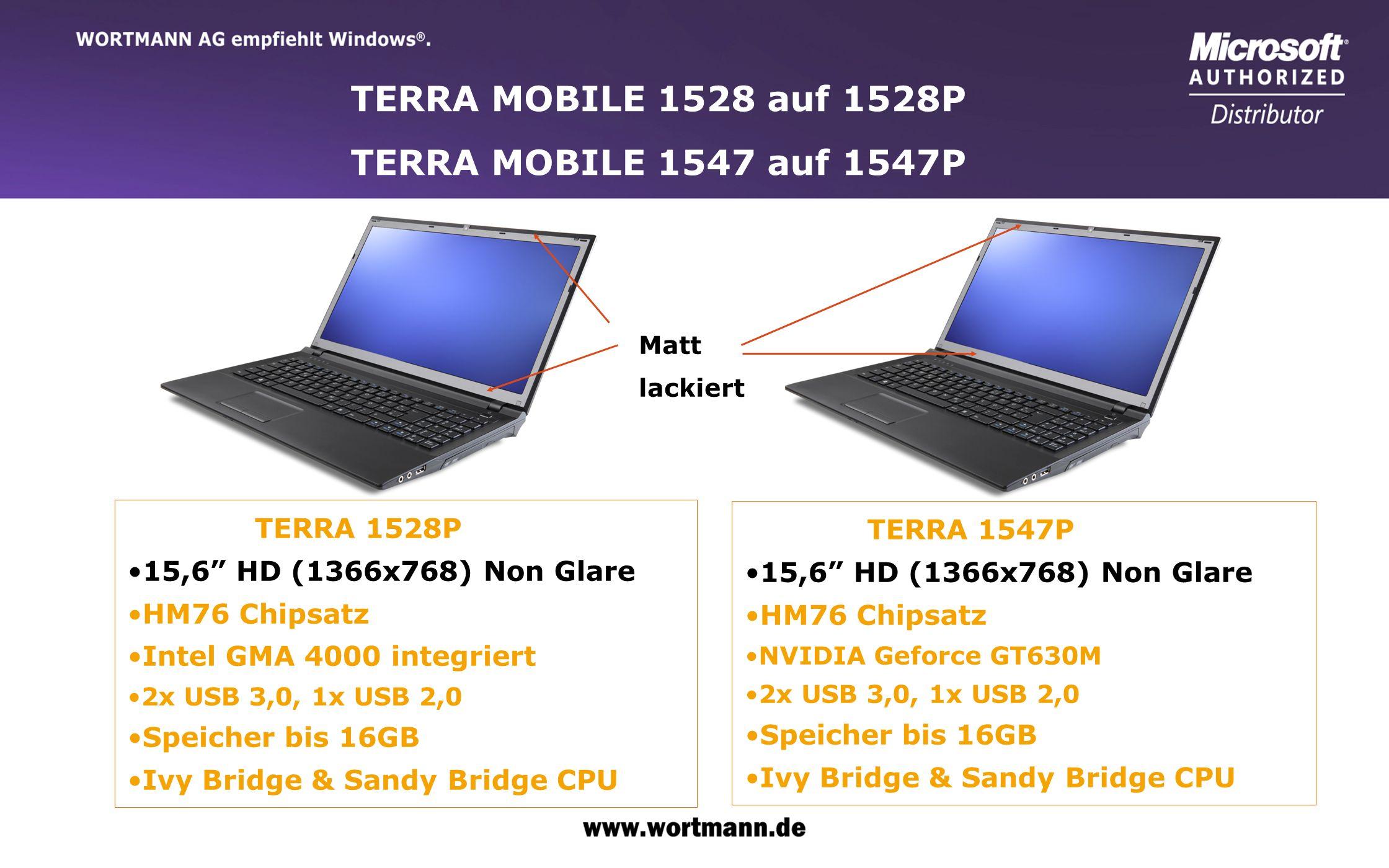 www.wortmann.de TERRA MOBILE 1766Q/1773Q – High-End 17 Notebook TERRA 1766Q 17,3 HD+ (1600x900) Non Glare Intel GMA 4000 integriert HM76 Chipsatz Speicher bis 16GB Ivy Bridge & Sandy Bridge CPU TERRA 1773Q 17,3 FHD (1920x1080) Non Glare 2GB NVIDIA GT640 Intel HM76 Chipsatz Speicher bis 16GB Ivy Bridge & Sandy Bridge CPU Matt lackiert 2GB VGA!