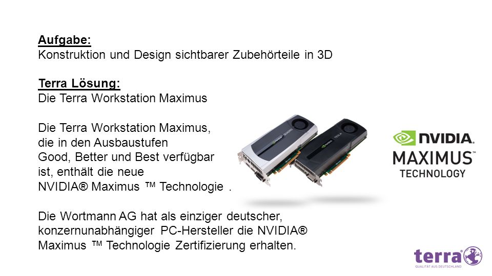 Aufgabe: Konstruktion und Design sichtbarer Zubehörteile in 3D Terra Lösung: Die Terra Workstation Maximus Die Terra Workstation Maximus, die in den A