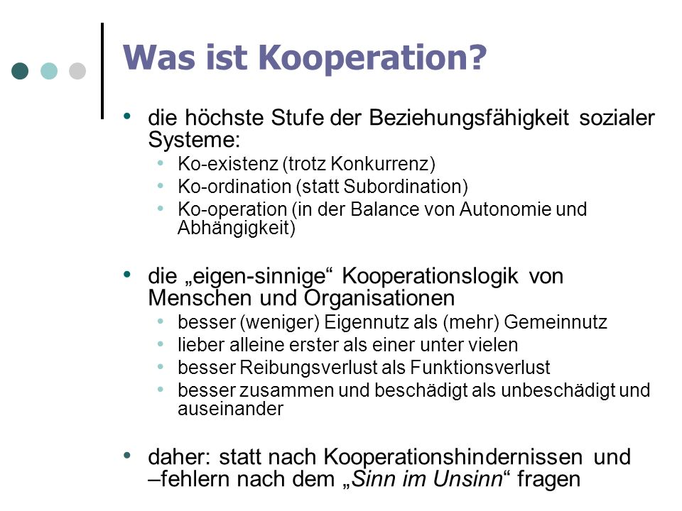 Was ist Kooperation? die höchste Stufe der Beziehungsfähigkeit sozialer Systeme: Ko-existenz (trotz Konkurrenz) Ko-ordination (statt Subordination) Ko