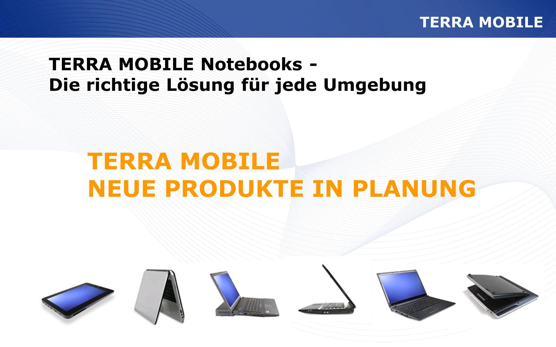 www.wortmann.de TERRA MOBILE NEUE PRODUKTE IN PLANUNG TERRA MOBILE Notebooks - Die richtige Lösung für jede Umgebung TERRA MOBILE