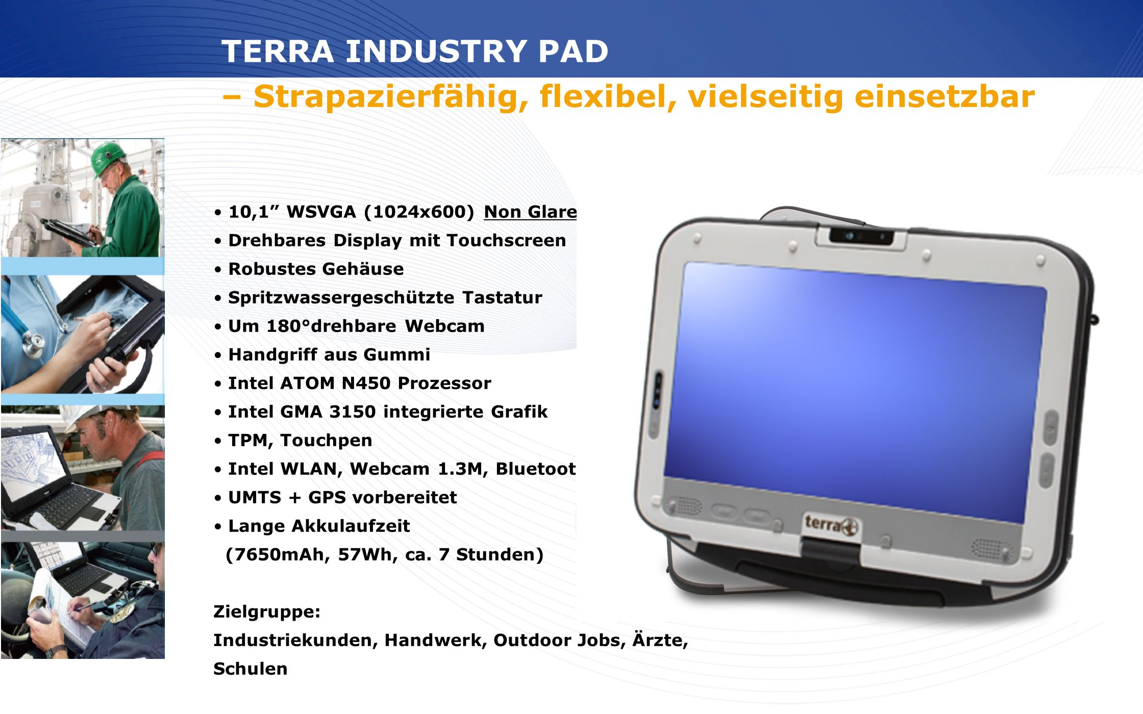 www.wortmann.de 10,1 WSVGA (1024x600) Non Glare Drehbares Display mit Touchscreen Robustes Gehäuse Spritzwassergeschützte Tastatur Um 180°drehbare Web
