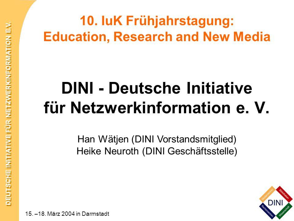 DEUTSCHE INITIATIVE FÜR NETZWERKINFORMATION E.V. 15. –18. März 2004 in Darmstadt 10. IuK Frühjahrstagung: Education, Research and New Media DINI - Deu