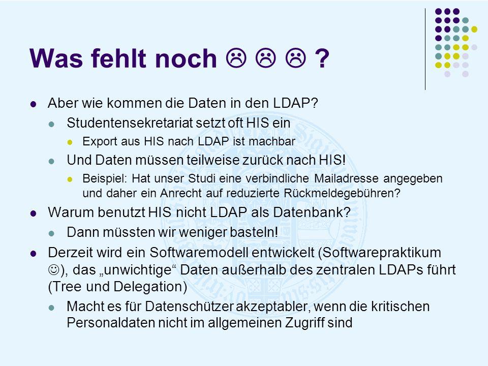 Was fehlt noch ? Aber wie kommen die Daten in den LDAP? Studentensekretariat setzt oft HIS ein Export aus HIS nach LDAP ist machbar Und Daten müssen t