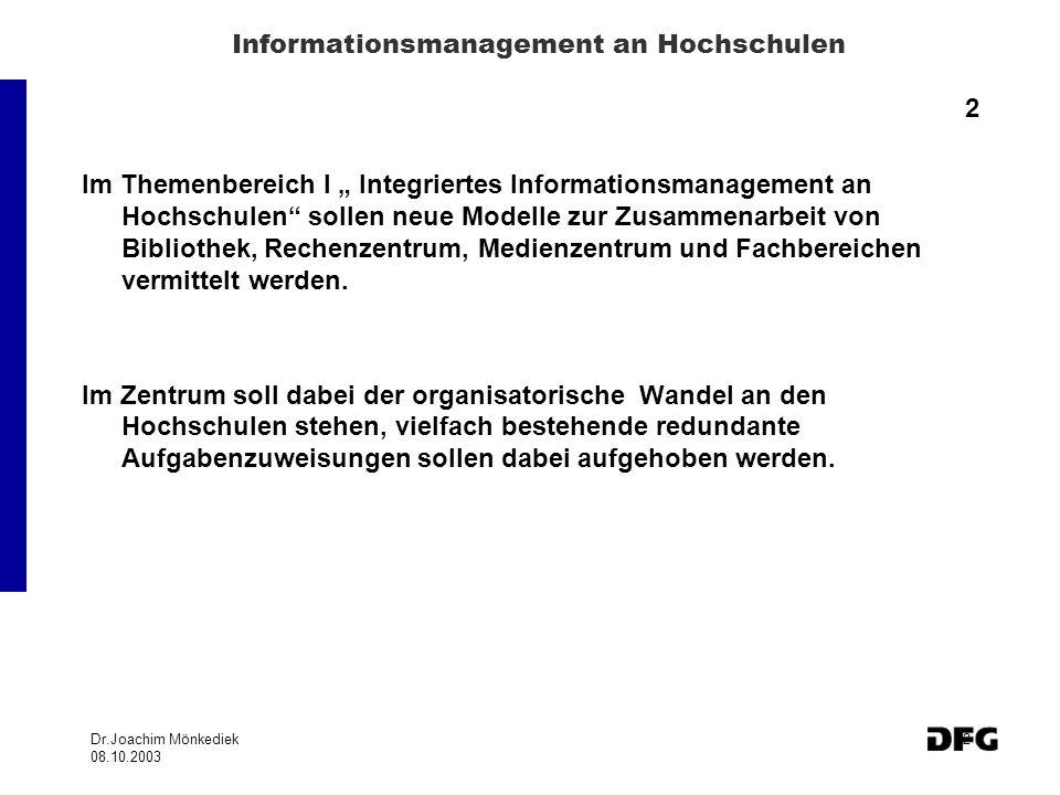 Dr.Joachim Mönkediek 08.10.2003 2 Informationsmanagement an Hochschulen 2 Im Themenbereich I Integriertes Informationsmanagement an Hochschulen sollen neue Modelle zur Zusammenarbeit von Bibliothek, Rechenzentrum, Medienzentrum und Fachbereichen vermittelt werden.