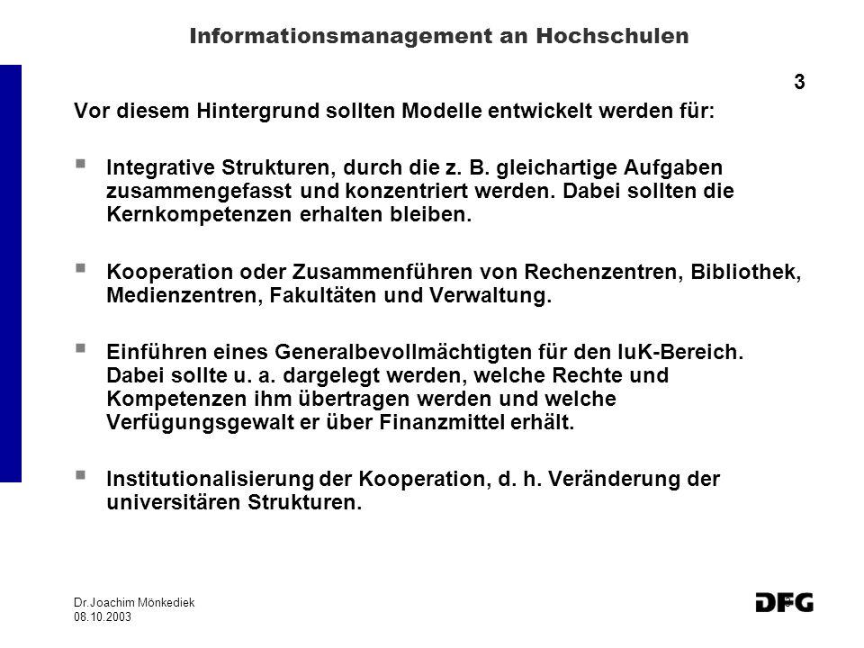 Dr.Joachim Mönkediek 08.10.2003 3 Informationsmanagement an Hochschulen 3 Vor diesem Hintergrund sollten Modelle entwickelt werden für: Integrative Strukturen, durch die z.