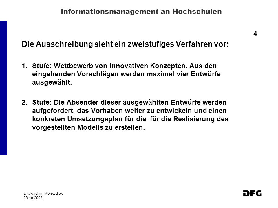 Dr.Joachim Mönkediek 08.10.2003 4 Informationsmanagement an Hochschulen 4 Die Ausschreibung sieht ein zweistufiges Verfahren vor: 1.Stufe: Wettbewerb von innovativen Konzepten.