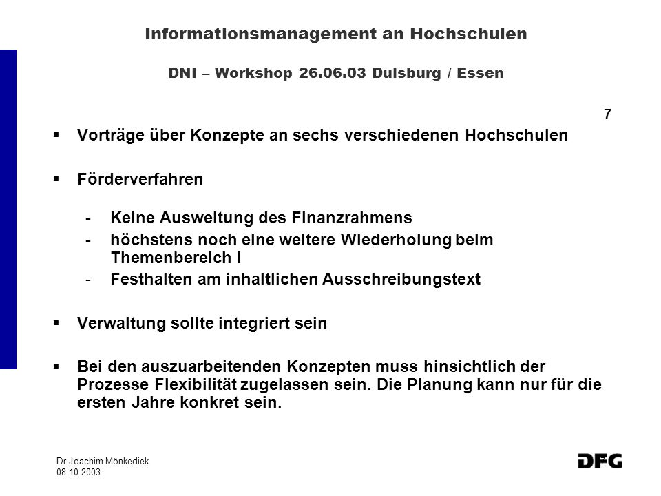 Dr.Joachim Mönkediek 08.10.2003 7 Informationsmanagement an Hochschulen DNI – Workshop 26.06.03 Duisburg / Essen 7 Vorträge über Konzepte an sechs verschiedenen Hochschulen Förderverfahren -Keine Ausweitung des Finanzrahmens -höchstens noch eine weitere Wiederholung beim Themenbereich I -Festhalten am inhaltlichen Ausschreibungstext Verwaltung sollte integriert sein Bei den auszuarbeitenden Konzepten muss hinsichtlich der Prozesse Flexibilität zugelassen sein.
