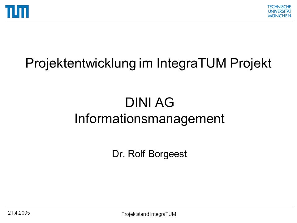 21.4.2005 Projektstand IntegraTUM Projektentwicklung im IntegraTUM Projekt DINI AG Informationsmanagement Dr. Rolf Borgeest