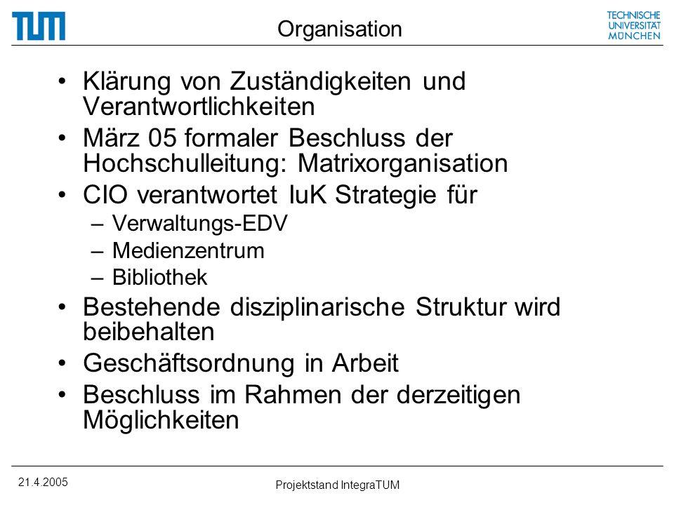 21.4.2005 Projektstand IntegraTUM Organisation Klärung von Zuständigkeiten und Verantwortlichkeiten März 05 formaler Beschluss der Hochschulleitung: M