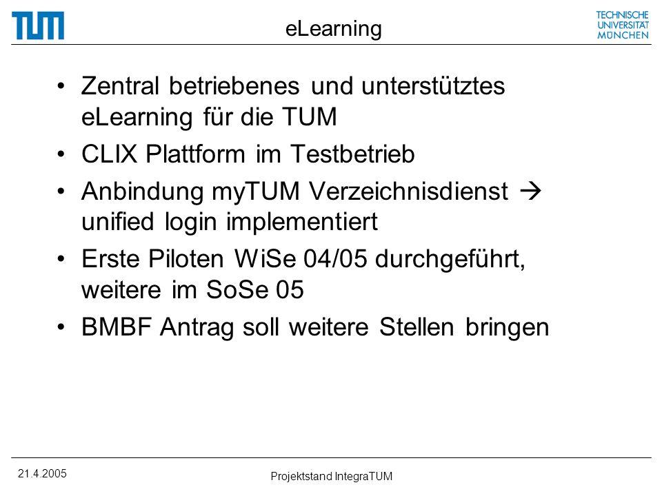 21.4.2005 Projektstand IntegraTUM eLearning Zentral betriebenes und unterstütztes eLearning für die TUM CLIX Plattform im Testbetrieb Anbindung myTUM