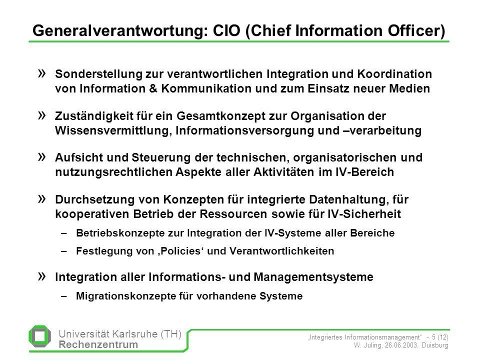 Universität Karlsruhe (TH) Rechenzentrum Integriertes Informationsmanagement - 5 (12) W. Juling, 26.06.2003, Duisburg Generalverantwortung: CIO (Chief