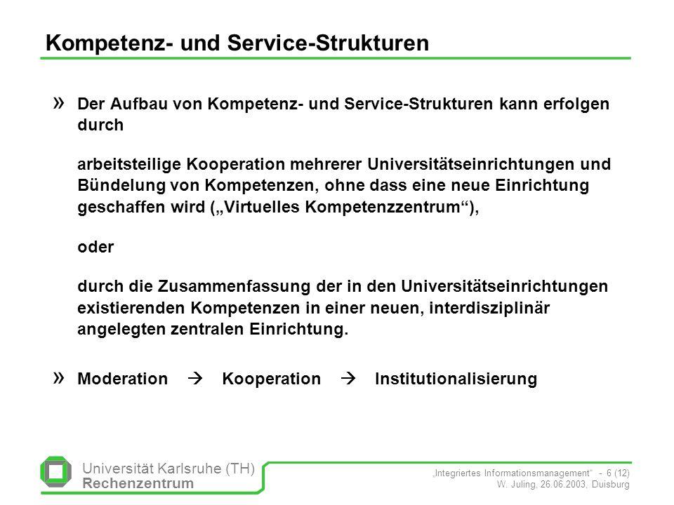 Universität Karlsruhe (TH) Rechenzentrum Integriertes Informationsmanagement - 6 (12) W. Juling, 26.06.2003, Duisburg Kompetenz- und Service-Strukture