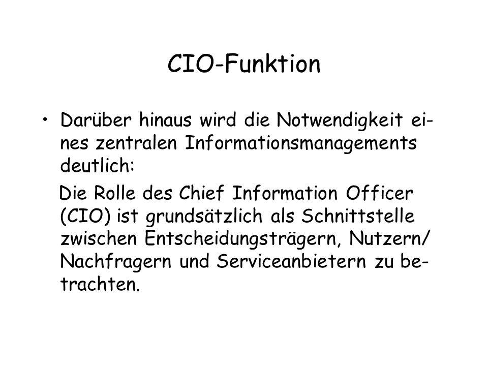 CIO-Funktion Darüber hinaus wird die Notwendigkeit ei- nes zentralen Informationsmanagements deutlich: Die Rolle des Chief Information Officer (CIO) ist grundsätzlich als Schnittstelle zwischen Entscheidungsträgern, Nutzern/ Nachfragern und Serviceanbietern zu be- trachten.