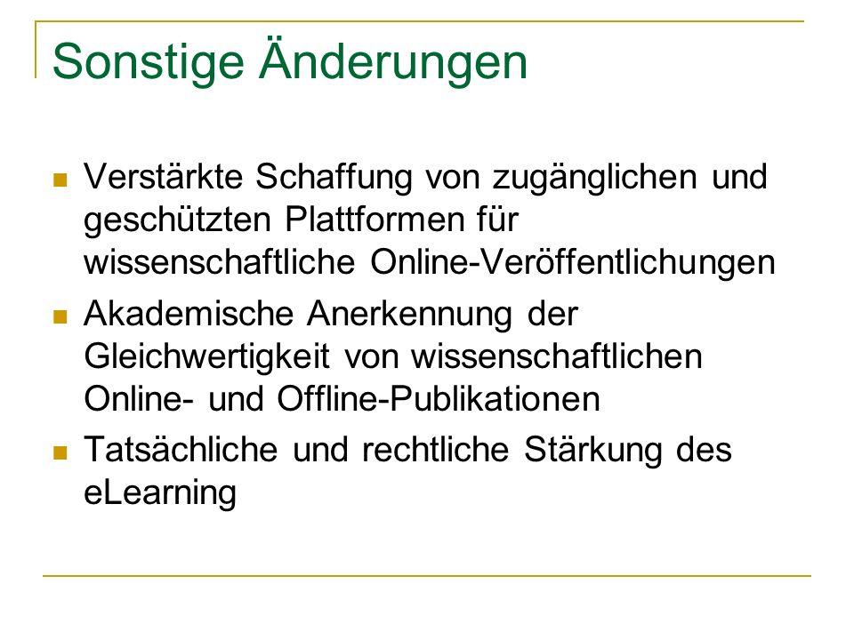 Sonstige Änderungen Verstärkte Schaffung von zugänglichen und geschützten Plattformen für wissenschaftliche Online-Veröffentlichungen Akademische Anerkennung der Gleichwertigkeit von wissenschaftlichen Online- und Offline-Publikationen Tatsächliche und rechtliche Stärkung des eLearning