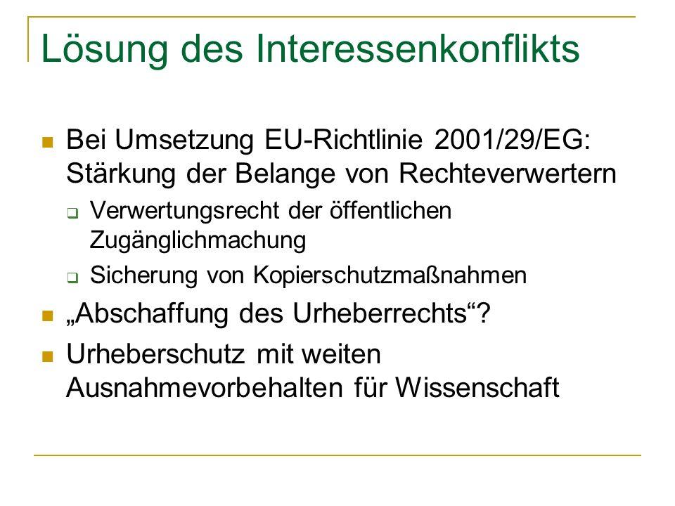 Lösung des Interessenkonflikts Bei Umsetzung EU-Richtlinie 2001/29/EG: Stärkung der Belange von Rechteverwertern Verwertungsrecht der öffentlichen Zugänglichmachung Sicherung von Kopierschutzmaßnahmen Abschaffung des Urheberrechts.