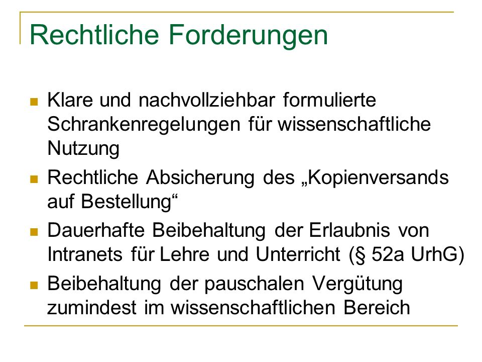 Rechtliche Forderungen Klare und nachvollziehbar formulierte Schrankenregelungen für wissenschaftliche Nutzung Rechtliche Absicherung des Kopienversands auf Bestellung Dauerhafte Beibehaltung der Erlaubnis von Intranets für Lehre und Unterricht (§ 52a UrhG) Beibehaltung der pauschalen Vergütung zumindest im wissenschaftlichen Bereich