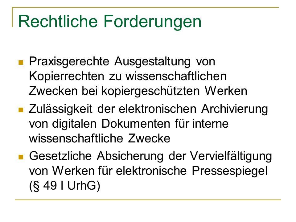 Rechtliche Forderungen Praxisgerechte Ausgestaltung von Kopierrechten zu wissenschaftlichen Zwecken bei kopiergeschützten Werken Zulässigkeit der elektronischen Archivierung von digitalen Dokumenten für interne wissenschaftliche Zwecke Gesetzliche Absicherung der Vervielfältigung von Werken für elektronische Pressespiegel (§ 49 I UrhG)