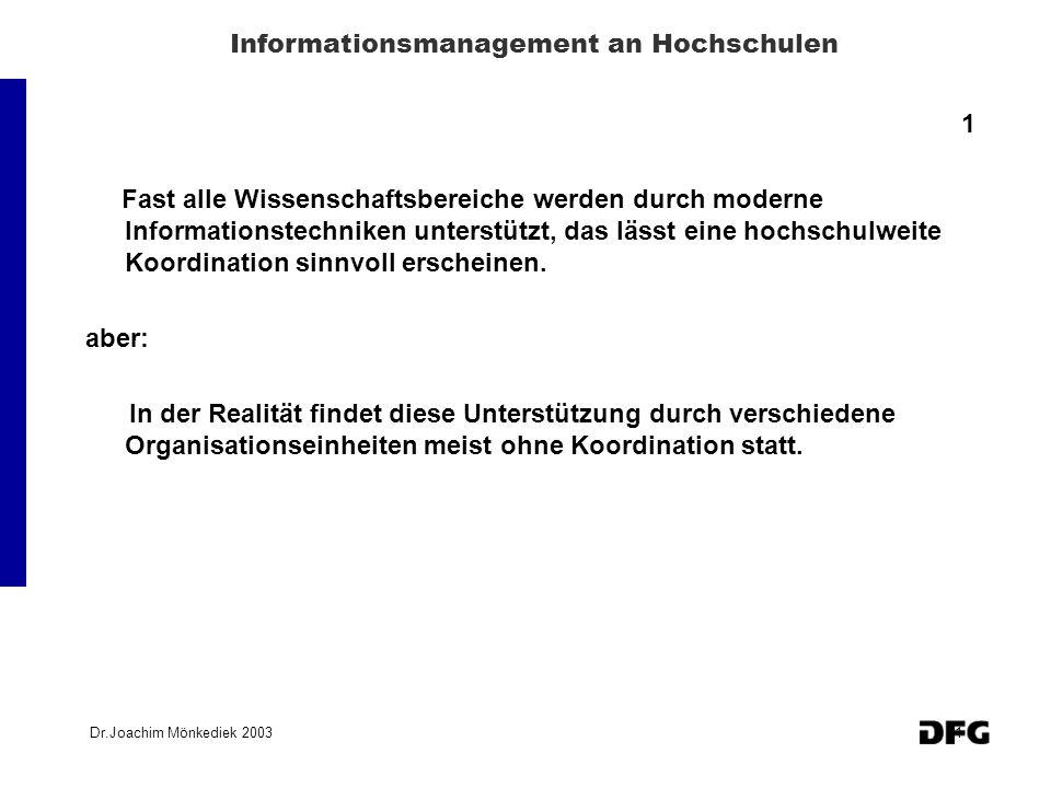 Dr.Joachim Mönkediek 20031 Informationsmanagement an Hochschulen 1 Fast alle Wissenschaftsbereiche werden durch moderne Informationstechniken unterstützt, das lässt eine hochschulweite Koordination sinnvoll erscheinen.