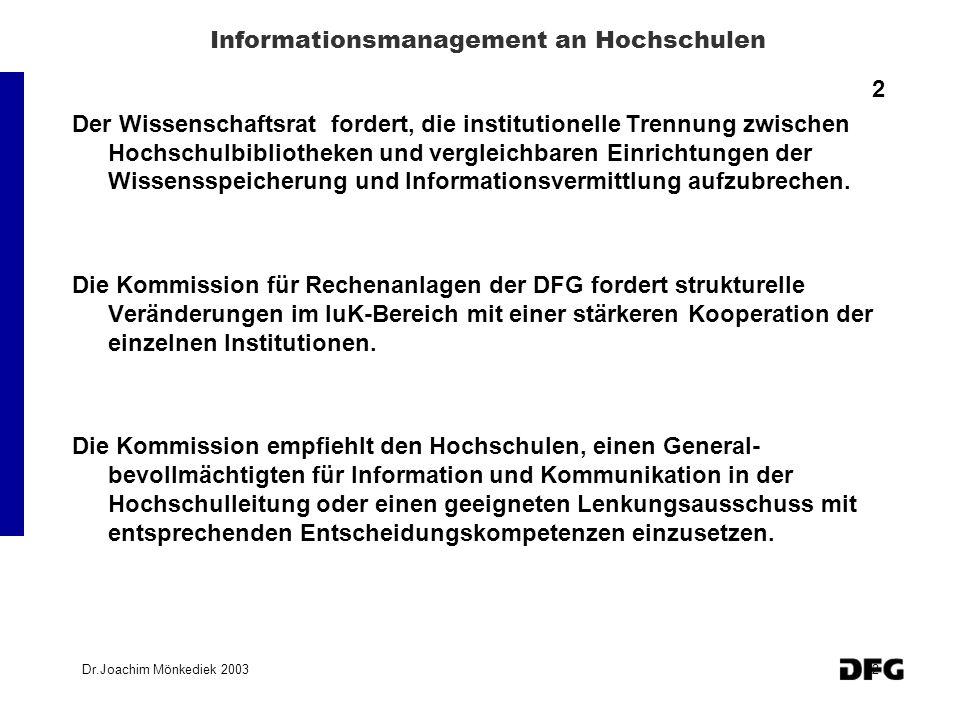 Dr.Joachim Mönkediek 20033 Informationsmanagement an Hochschulen 3 Im Themenbereich I Integriertes Informationsmanagement an Hochschulen sollen neue Modelle zur Zusammenarbeit von Bibliothek, Rechenzentrum, Medienzentrum und Fachbereichen vermittelt werden.