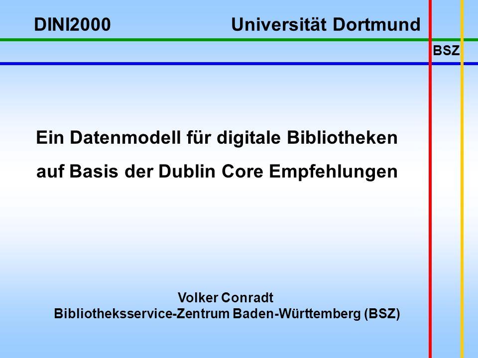BSZ Volker Conradt Bibliotheksservice-Zentrum Baden-Württemberg (BSZ) Ein Datenmodell für digitale Bibliotheken auf Basis der Dublin Core Empfehlungen DINI2000 Universität Dortmund