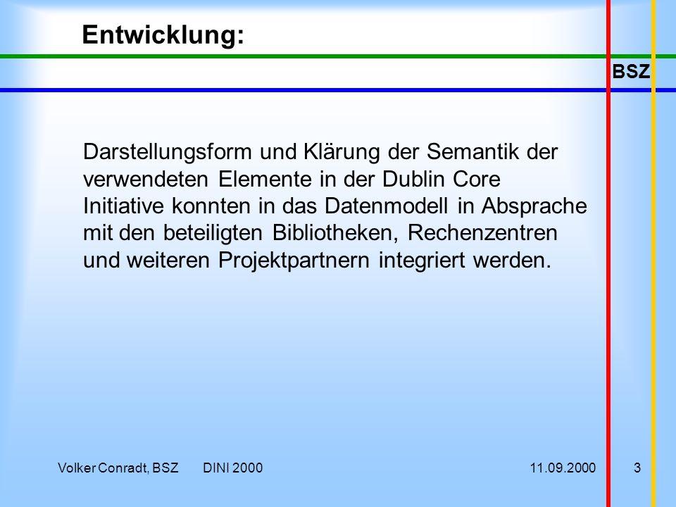 BSZ 11.09.2000Volker Conradt, BSZ DINI 20003 Entwicklung: Darstellungsform und Klärung der Semantik der verwendeten Elemente in der Dublin Core Initiative konnten in das Datenmodell in Absprache mit den beteiligten Bibliotheken, Rechenzentren und weiteren Projektpartnern integriert werden.