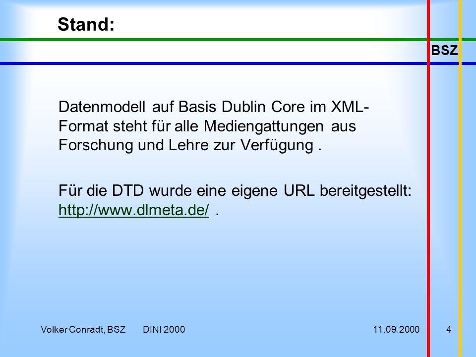 BSZ 11.09.2000Volker Conradt, BSZ DINI 20004 Stand: Datenmodell auf Basis Dublin Core im XML- Format steht für alle Mediengattungen aus Forschung und Lehre zur Verfügung.