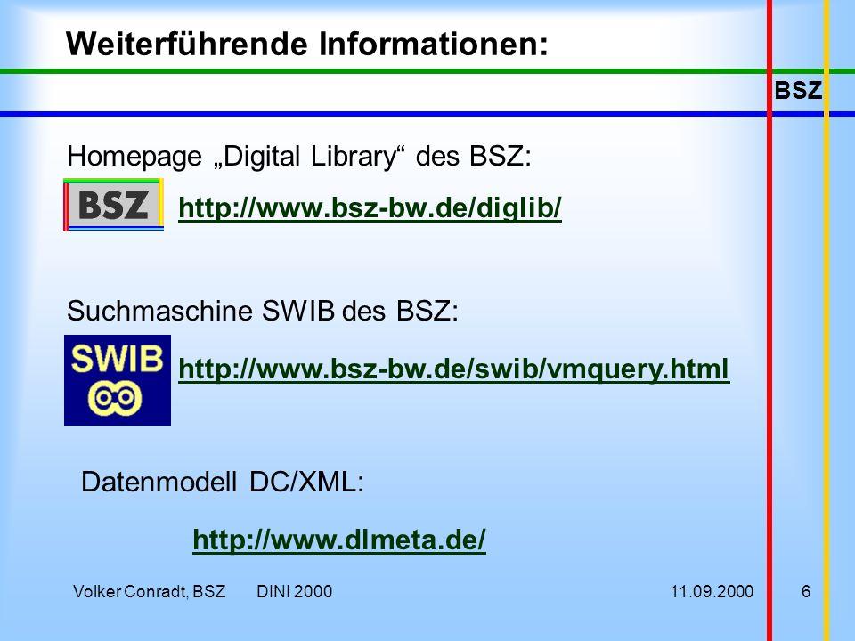 BSZ 11.09.2000Volker Conradt, BSZ DINI 20006 Weiterführende Informationen: Homepage Digital Library des BSZ: http://www.bsz-bw.de/diglib/ Suchmaschine SWIB des BSZ: http://www.bsz-bw.de/swib/vmquery.html Datenmodell DC/XML: http://www.dlmeta.de/