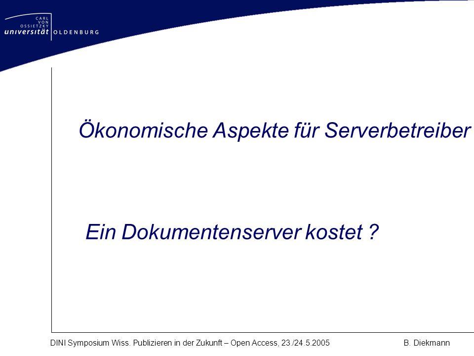 DINI Symposium Wiss. Publizieren in der Zukunft – Open Access, 23./24.5.2005B. Diekmann Ein Dokumentenserver kostet ? Ökonomische Aspekte für Serverbe