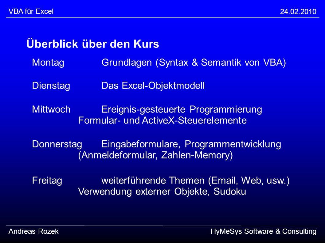 VBA für Excel 24.02.2010 Andreas RozekHyMeSys Software & Consulting Überblick über den Kurs MontagGrundlagen (Syntax & Semantik von VBA) Freitagweiter