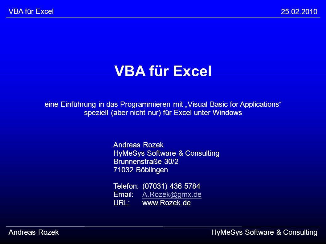 VBA für Excel 25.02.2010 Andreas RozekHyMeSys Software & Consulting Weitere Tips aus der Praxis (Fortsetzung) Pareto-Prinzip: mit 20% des Aufwandes erreicht man 80% des Ergebnisses keine unumstößliche Regel, wohl aber eine Beobachtung niemals darauf verlassen, aber im Hinterkopf behalten: => MockUps und Prototypen Der frühe Wurm fängt den Fisch!