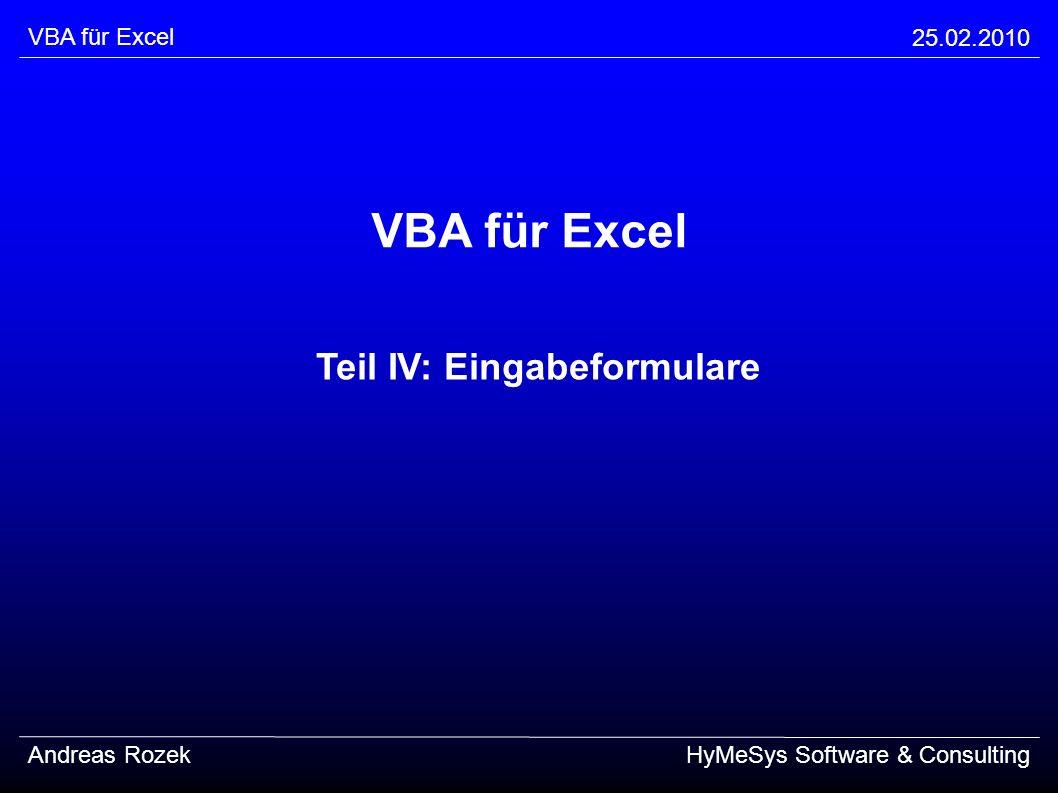 VBA für Excel 25.02.2010 Andreas RozekHyMeSys Software & Consulting Übungen (Fortsetzung) erstellen Sie die Ereignisroutine für den Ok-Button prüfen Sie zunächst die Vollständigkeit aller Eingaben im Fehlerfalle zeigen Sie eine MsgBox an und verlassen Sie die Ereignisroutine, ohne die Tabelle modifiziert zu haben lesen Sie nun die verschiedenen Eingabefelder aus und schreiben Sie passende Werte in die Tabelle Achtung: fassen Sie alle selektierten Interessen in einer Zeichenkette zusammen (Komma-separiert) am Ende blenden Sie den Dialog einfach wieder aus testen Sie Ihr Formular aus dem Code-Editor heraus!