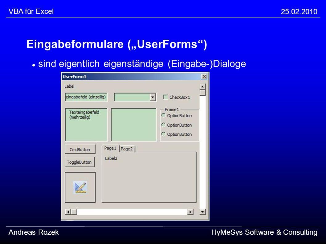 VBA für Excel 25.02.2010 Andreas RozekHyMeSys Software & Consulting Lebenszyklus eines Eingabeformulares (Erstellen) LadenLoad UserForm Initialisierenprivate sub UserForm_Initialize() Vorbereiten und Einblenden (und Benutzen)UserForm.Show [vbModeless] Auslesen und AusblendenUserForm.Hide Aufräumen und private sub UserForm_Terminate() EntladenUnload UserForm