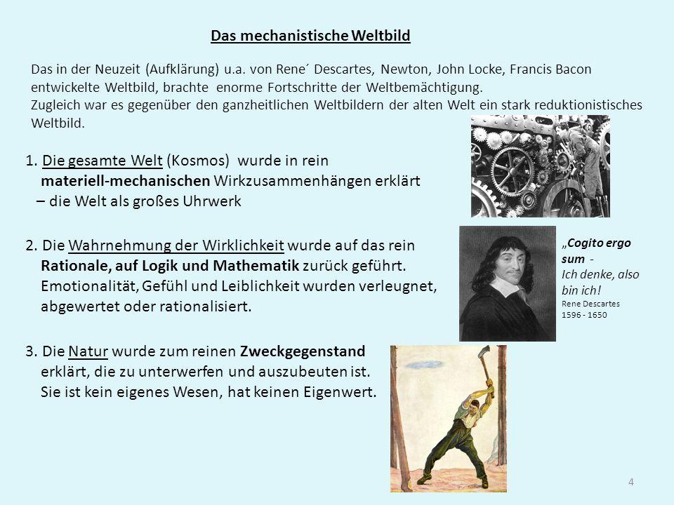 4 Das mechanistische Weltbild Das in der Neuzeit (Aufklärung) u.a. von Rene´ Descartes, Newton, John Locke, Francis Bacon entwickelte Weltbild, bracht