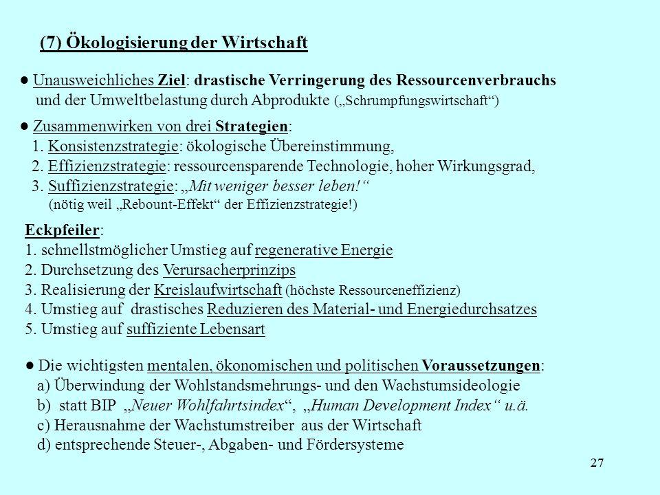 27 (7) Ökologisierung der Wirtschaft Unausweichliches Ziel: drastische Verringerung des Ressourcenverbrauchs und der Umweltbelastung durch Abprodukte