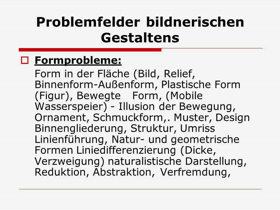 Problemfelder bildnerischen Gestaltens Formprobleme: Form in der Fläche (Bild, Relief, Binnenform-Außenform, Plastische Form (Figur), Bewegte Form, (M