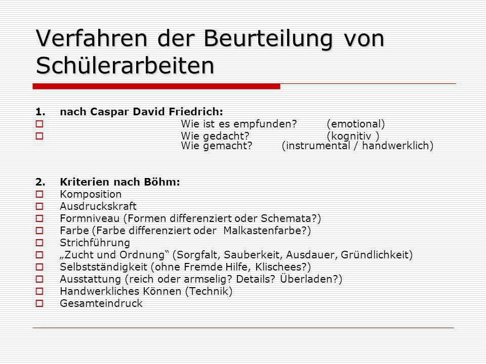 Verfahren der Beurteilung von Schülerarbeiten 1.nach Caspar David Friedrich: Wie ist es empfunden?(emotional) Wie gedacht?(kognitiv) Wie gemacht? (ins