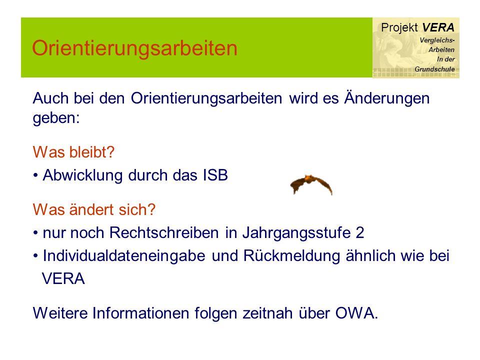 Orientierungsarbeiten Projekt VERA Vergleichs- Arbeiten In der Grundschule Auch bei den Orientierungsarbeiten wird es Änderungen geben: Was bleibt? Ab