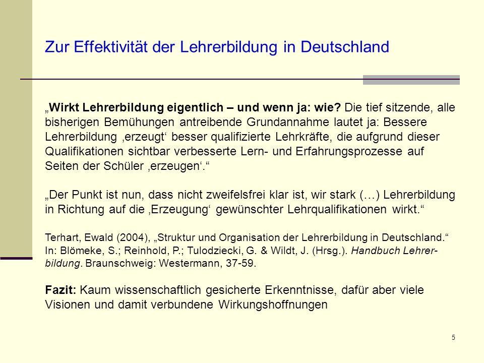 5 Zur Effektivität der Lehrerbildung in Deutschland Wirkt Lehrerbildung eigentlich – und wenn ja: wie? Die tief sitzende, alle bisherigen Bemühungen a