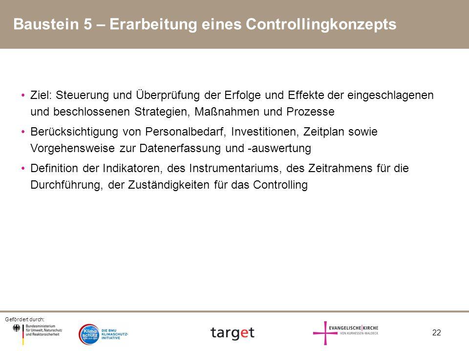 Gefördert durch: 22 Baustein 5 – Erarbeitung eines Controllingkonzepts Ziel: Steuerung und Überprüfung der Erfolge und Effekte der eingeschlagenen und