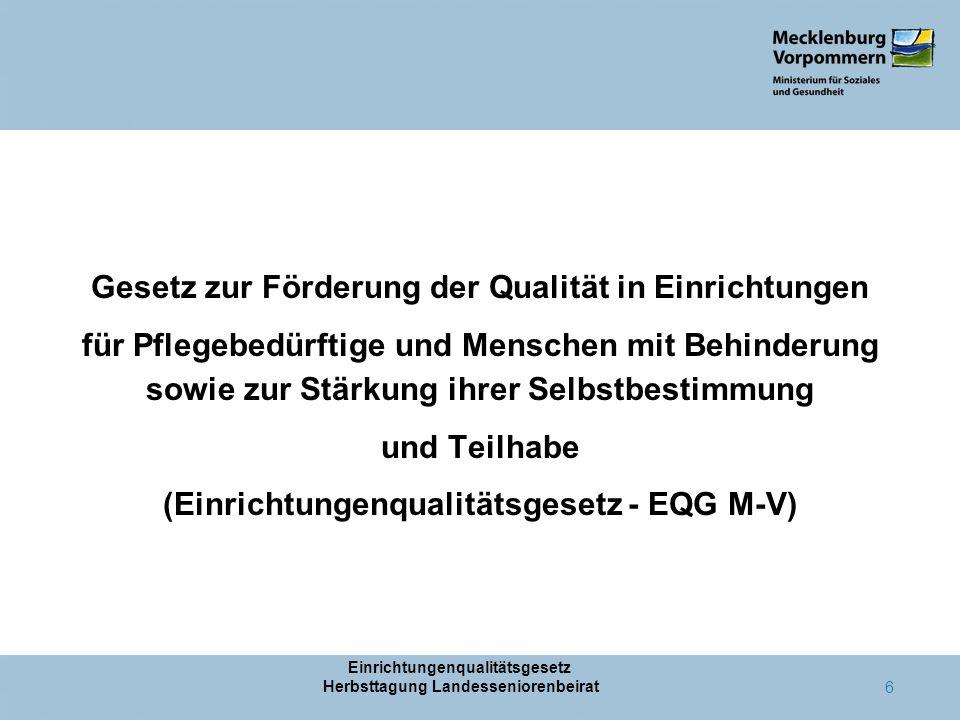 Einrichtungenqualitätsgesetz Herbsttagung Landesseniorenbeirat 6 Gesetz zur Förderung der Qualität in Einrichtungen für Pflegebedürftige und Menschen mit Behinderung sowie zur Stärkung ihrer Selbstbestimmung und Teilhabe (Einrichtungenqualitätsgesetz - EQG M-V)