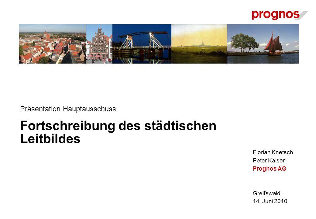 Florian Knetsch Peter Kaiser Prognos AG Greifswald 14. Juni 2010 Fortschreibung des städtischen Leitbildes Präsentation Hauptausschuss