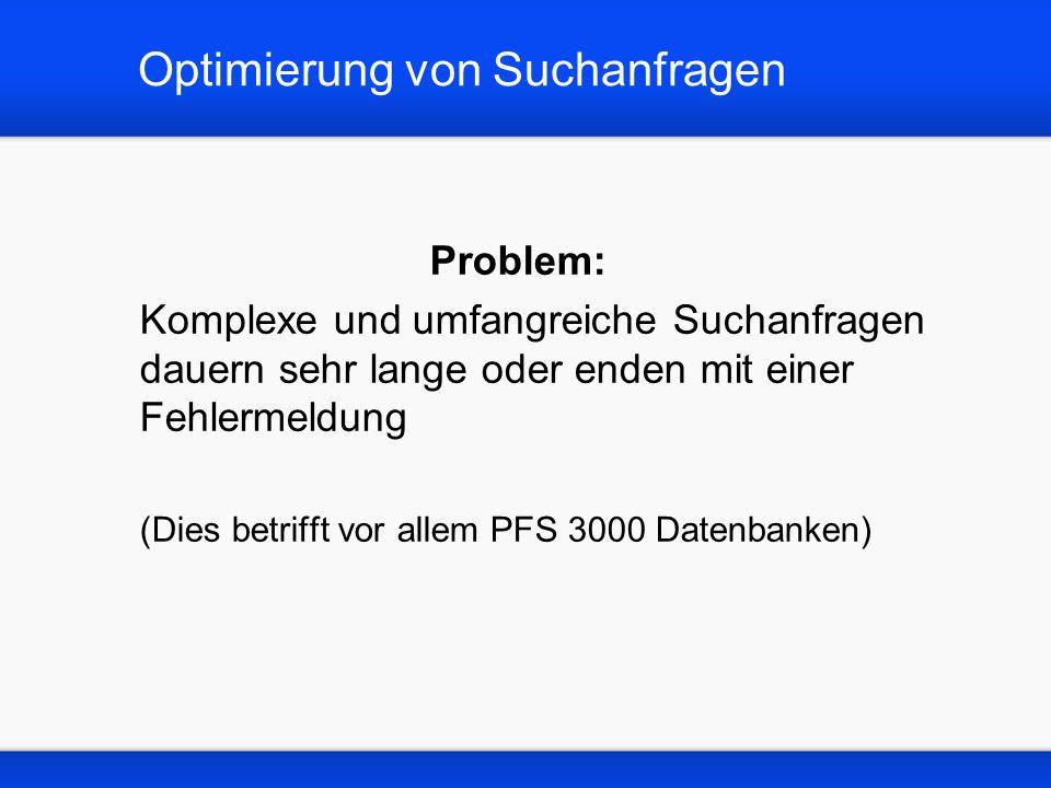 Optimierung von Suchanfragen Problem: Komplexe und umfangreiche Suchanfragen dauern sehr lange oder enden mit einer Fehlermeldung (Dies betrifft vor allem PFS 3000 Datenbanken)