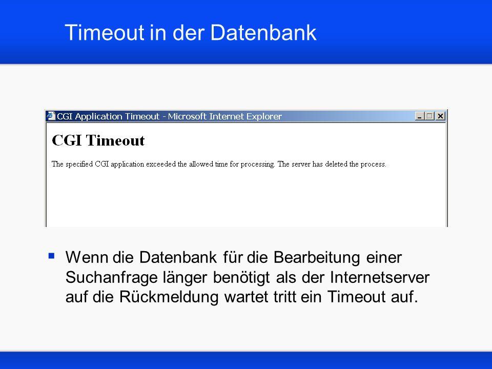 Timeout in der Datenbank Wenn die Datenbank für die Bearbeitung einer Suchanfrage länger benötigt als der Internetserver auf die Rückmeldung wartet tritt ein Timeout auf.